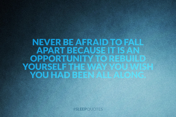Never be afraid to fall apart because it is an opportunity to rebuild yourself the way you wish you had been all along.