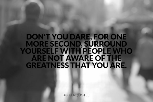 Love Quotes For Him Before Bed : Dont you dare, for one more second, surround yourself with people ...