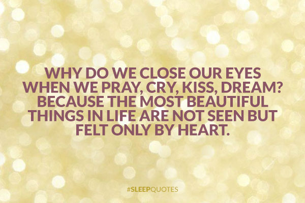 Why do we close our eyes when we pray, cry, kiss, dream? Because the most beautiful things in life are not seen but felt only by heart.