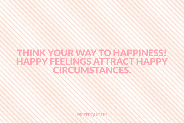 Think your way to happiness! Happy feelings attract happy circumstances.