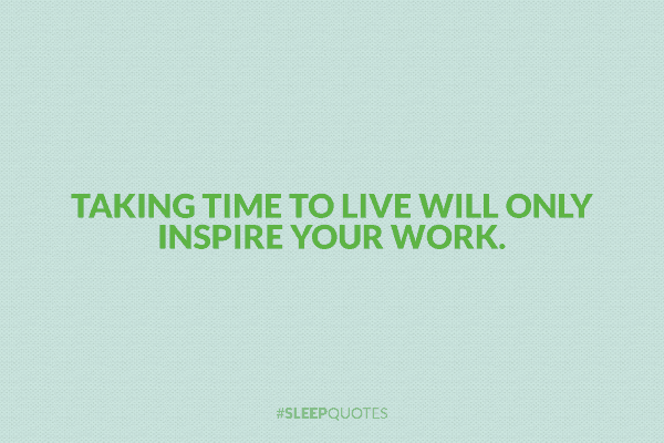 Taking time to live will only inspire your work.