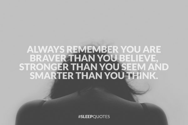 Always remember you are braver than you believe, stronger than you seem and smarter than you think.