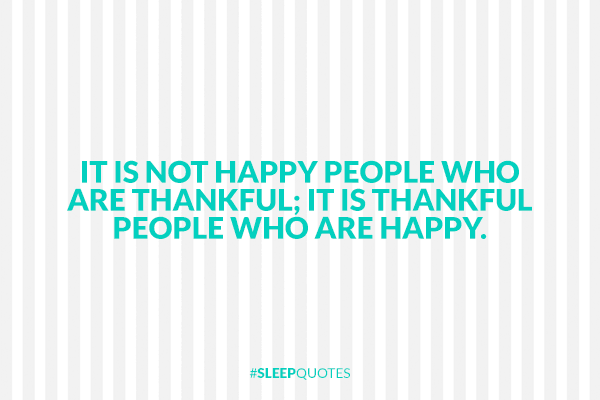 It is not happy people who are thankful; it is thankful people who are happy.