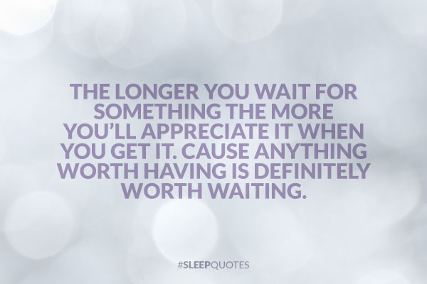 The longer you wait for something the more you'll appreciate it when you get it. Cause anything worth having is definitely worth waiting.