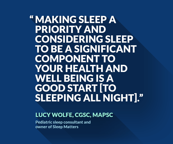 Making sleep a priority and considering sleep to be a significant component to your health and well being is a good start [to sleeping all night].