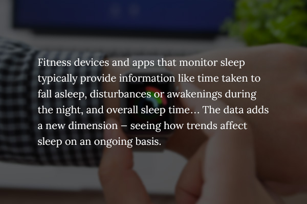 Fitness devices and apps that monitor sleep typically provide information like time taken to fall asleep, disturbances or awakenings during the night, and overall sleep time... The data adds a new dimension — seeing how trends affect sleep on an ongoing basis.