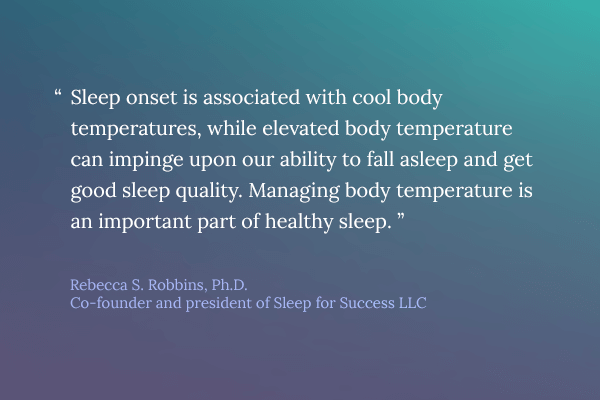 Sleep onset is associated with cool body temperatures, while elevated body temperature can impinge upon our ability to fall asleep and get good sleep quality. Managing body temperature is an important part of healthy sleep.