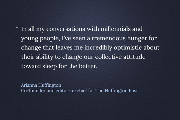 In all my conversations with millennials and young people, I've seen a tremendous hunger for change that leaves me incredibly optimistic about their ability to change our collective attitude toward sleep for the better.